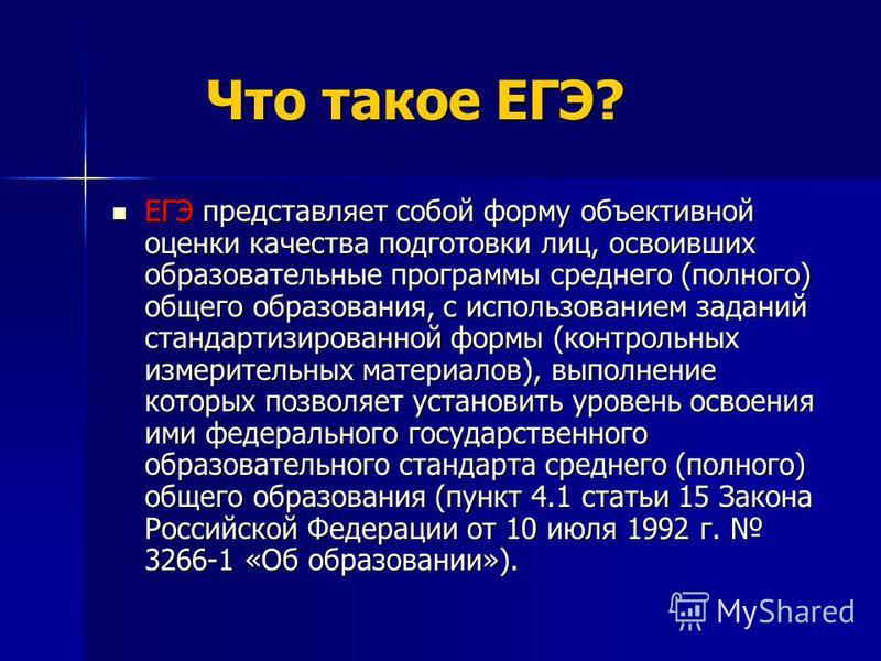 Что такое ЕГЭ? Что такое ЕГЭ? ЕГЭ представляет собой форму объективной оценки качества подготовки лиц, освоивших образовательные программы среднего (полного) общего образования, с использованием заданий стандартизированной формы (контрольных измерите