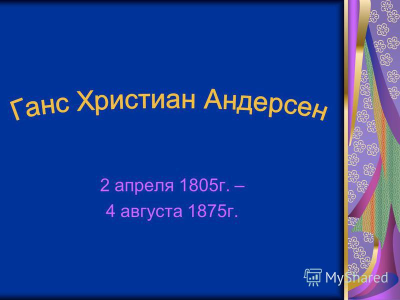 2 апреля 1805 г. – 4 августа 1875 г.