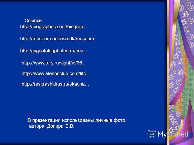 http://biographera.net/biograp… http://museum.odense.dk/museum… http://bigcatalogphotos.ru/cou… http://www.tury.ru/sight/id/36… http://www.elenasclub.com/litc… http://raskrashkirus.ru/skacha… Ссылки В презентации использованы личные фото автора: Допи