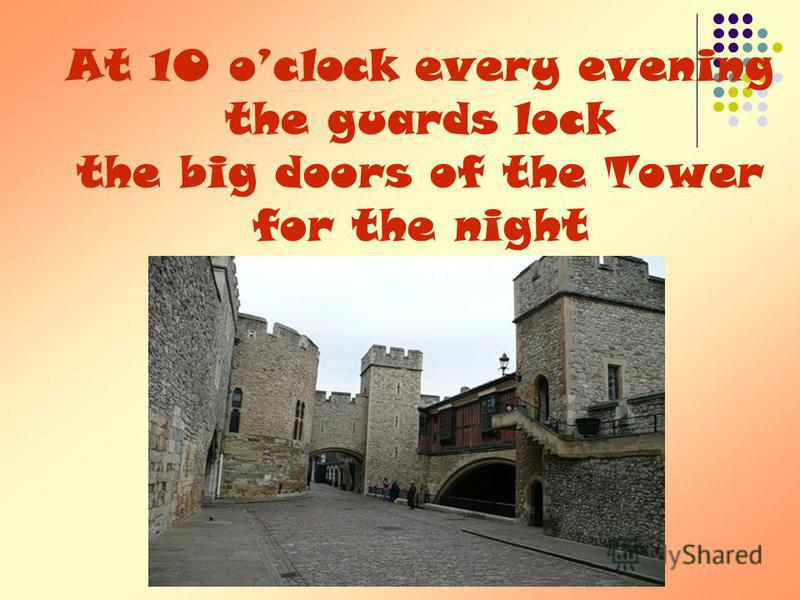 At 10 oclock every evening the guards lock the big doors of the Tower for the night