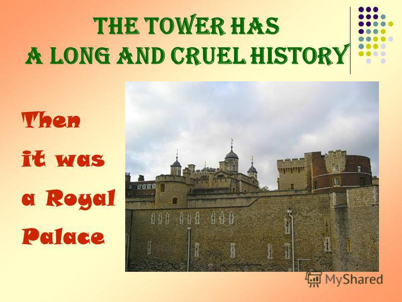 The Tower has a long and cruel history Then it was a Royal Palace