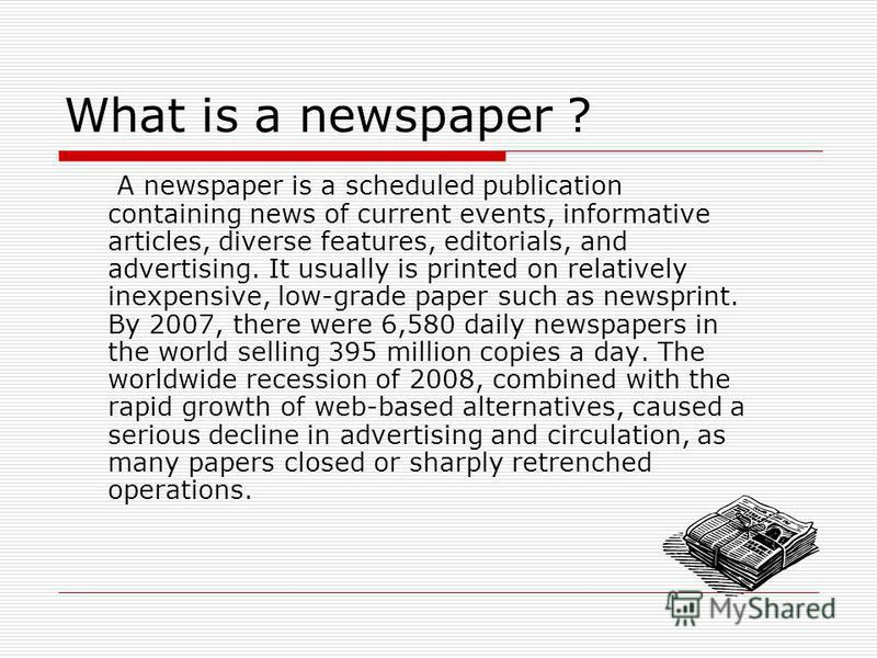 What is a newspaper ? A newspaper is a scheduled publication containing news of current events, informative articles, diverse features, editorials, and advertising. It usually is printed on relatively inexpensive, low-grade paper such as newsprint. B