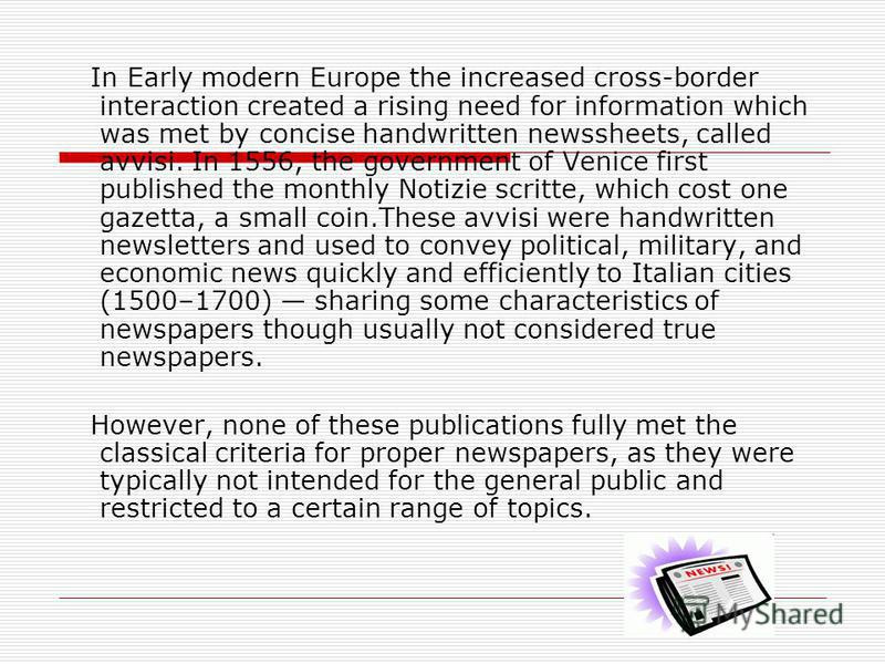In Early modern Europe the increased cross-border interaction created a rising need for information which was met by concise handwritten newssheets, called avvisi. In 1556, the government of Venice first published the monthly Notizie scritte, which c