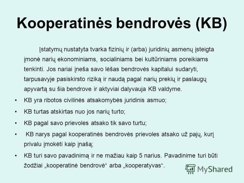 Kooperatinės bendrovės (KB) Įstatymų nustatyta tvarka fizinių ir (arba) juridinių asmenų įsteigta įmonė narių ekonominiams, socialiniams bei kultūriniams poreikiams tenkinti. Jos nariai įneša savo lėšas bendrovės kapitalui sudaryti, tarpusavyje pasis