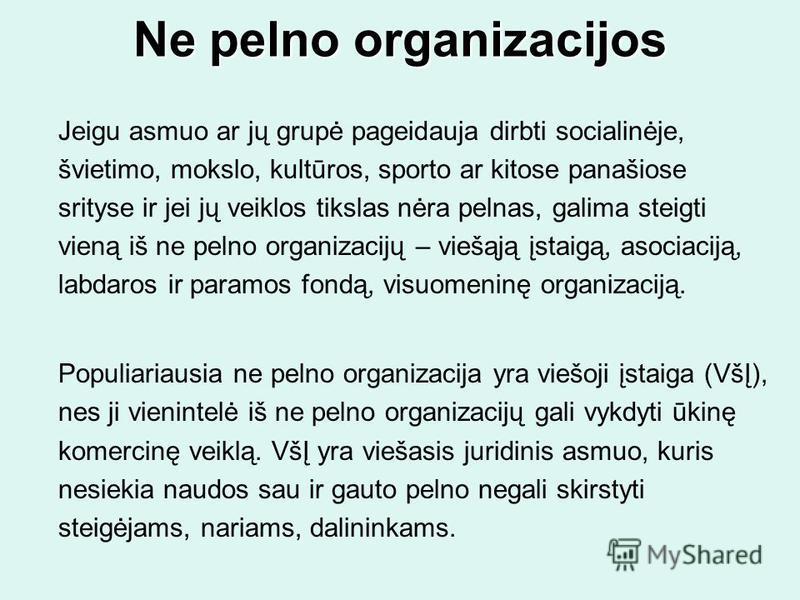 Ne pelno organizacijos Jeigu asmuo ar jų grupė pageidauja dirbti socialinėje, švietimo, mokslo, kultūros, sporto ar kitose panašiose srityse ir jei jų veiklos tikslas nėra pelnas, galima steigti vieną iš ne pelno organizacijų – viešąją įstaigą, asoci