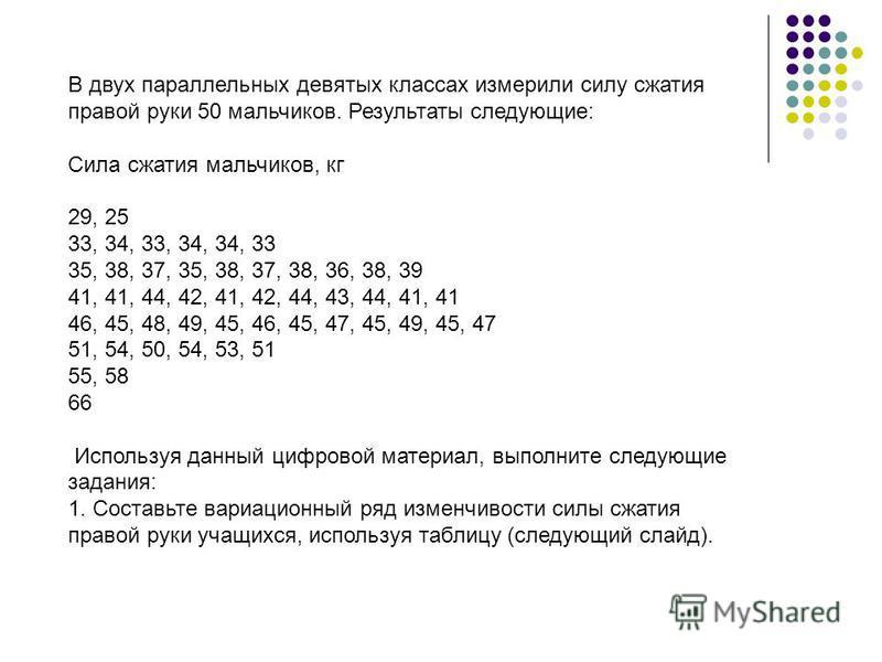 В двух параллельных девятых классах измерили силу сжатия правой руки 50 мальчиков. Результаты следующие: Сила сжатия мальчиков, кг 29, 25 33, 34, 33, 34, 34, 33 35, 38, 37, 35, 38, 37, 38, 36, 38, 39 41, 41, 44, 42, 41, 42, 44, 43, 44, 41, 41 46, 45,