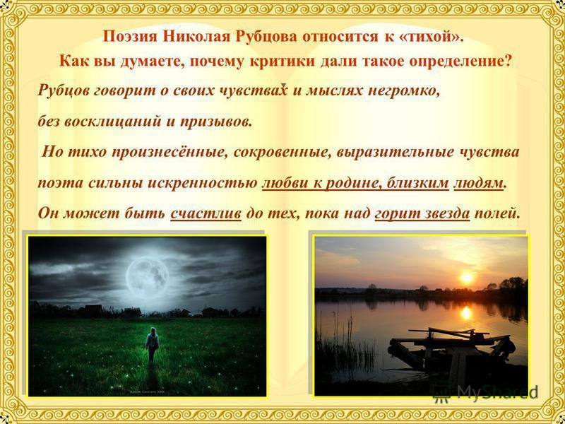 Поэзия Николая Рубцова относится к «тихой». Как вы думаете, почему критики дали такое определение? Рубцов говорит о своих чувствах и мыслях негромко, без восклицаний и призывов. Но тихо произнесённые, сокровенные, выразительные чувства поэта сильны и