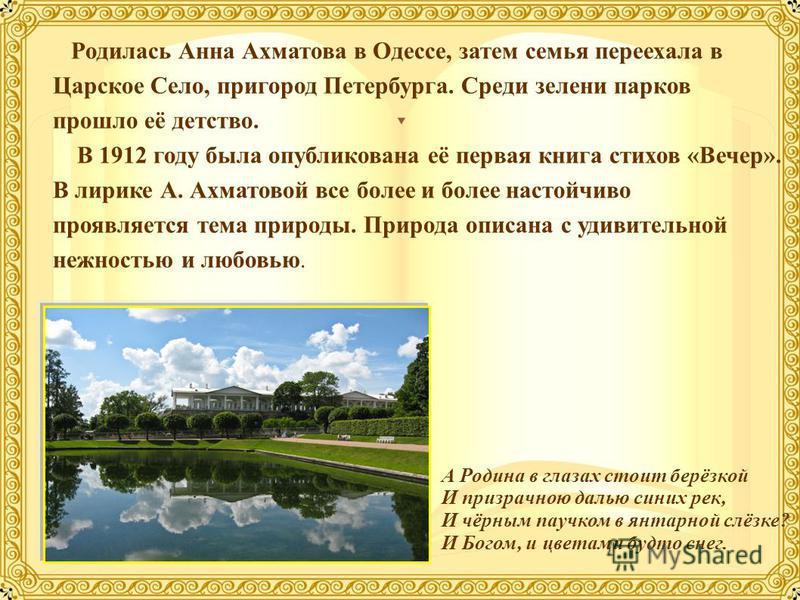 Родилась Анна Ахматова в Одессе, затем семья переехала в Царское Село, пригород Петербурга. Среди зелени парков прошло её детство. В 1912 году была опубликована её первая книга стихов «Вечер». В лирике А. Ахматовой все более и более настойчиво проявл