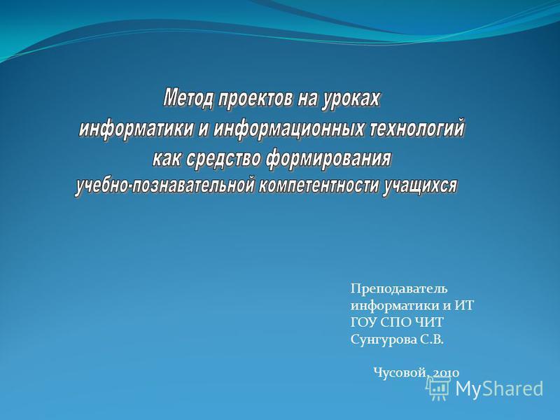 Преподаватель информатики и ИТ ГОУ СПО ЧИТ Сунгурова С.В. Чусовой, 2010
