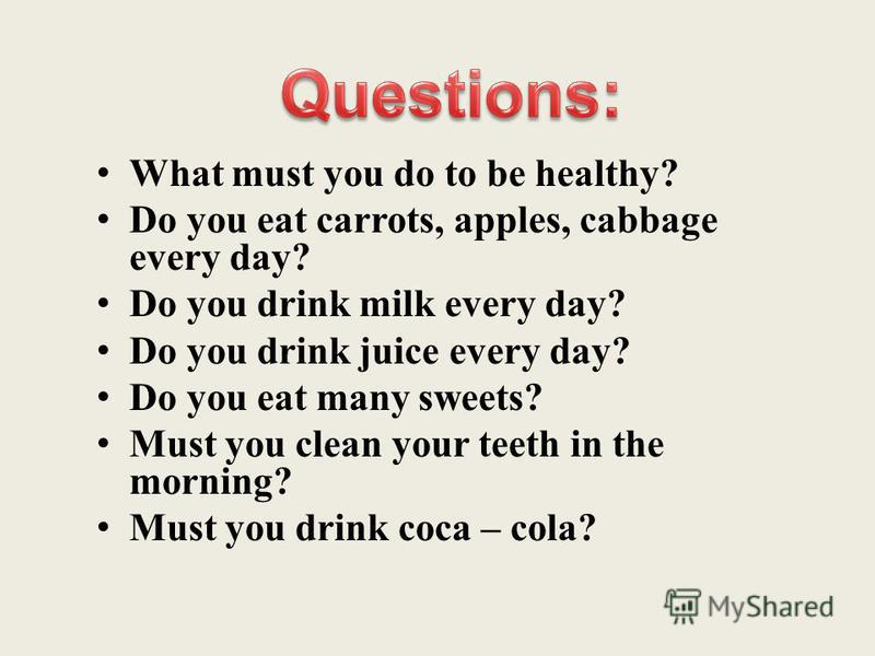 What must you do to be healthy? Do you eat carrots, apples, cabbage every day? Do you drink milk every day? Do you drink juice every day? Do you eat many sweets? Must you clean your teeth in the morning? Must you drink coca – cola?