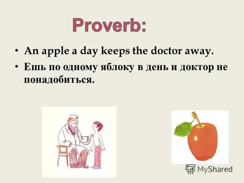 An apple a day keeps the doctor away. Ешь по одному яблоку в день и доктор не понадобиться.