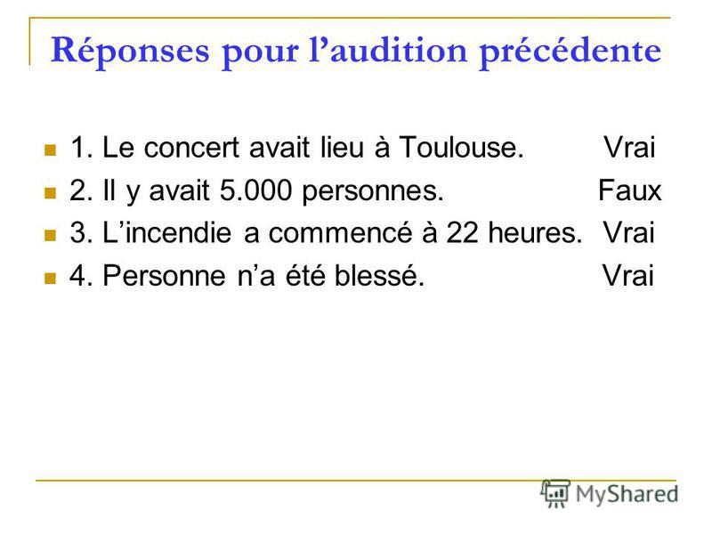 Réponses pour laudition précédente 1. Le concert avait lieu à Toulouse. Vrai 2. Il y avait 5.000 personnes. Faux 3. Lincendie a commencé à 22 heures. Vrai 4. Personne na été blessé. Vrai
