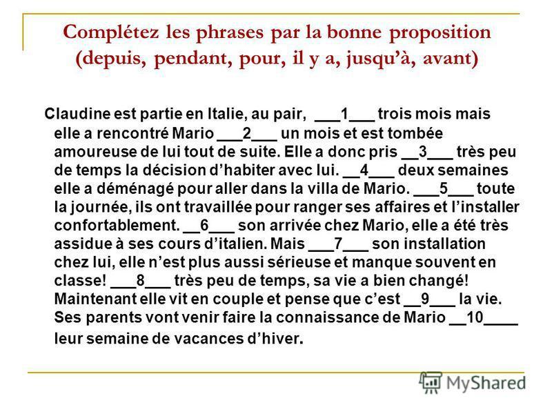 Complétez les phrases par la bonne proposition (depuis, pendant, pour, il y a, jusquà, avant) Claudine est partie en Italie, au pair, ___1___ trois mois mais elle a rencontré Mario ___2___ un mois et est tombée amoureuse de lui tout de suite. Elle a