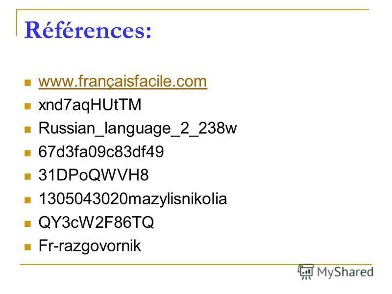 Références: www.françaisfacile.com xnd7aqHUtTM Russian_language_2_238w 67d3fa09c83df49 31DPoQWVH8 1305043020mazylisnikolia QY3cW2F86TQ Fr-razgovornik