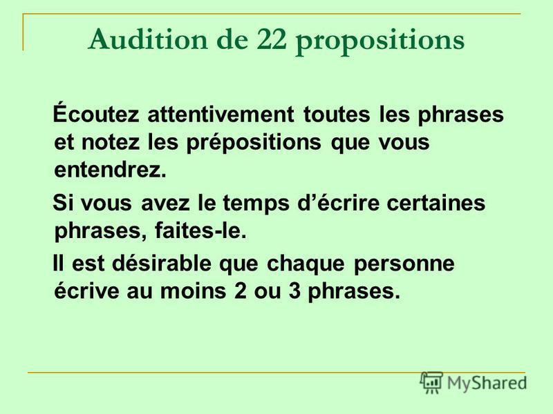 Audition de 22 propositions Écoutez attentivement toutes les phrases et notez les prépositions que vous entendrez. Si vous avez le temps décrire certaines phrases, faites-le. Il est désirable que chaque personne écrive au moins 2 ou 3 phrases.
