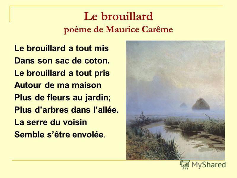 Le brouillard poème de Maurice Carême Le brouillard a tout mis Dans son sac de coton. Le brouillard a tout pris Autour de ma maison Plus de fleurs au jardin; Plus darbres dans lallée. La serre du voisin Semble sêtre envolée.