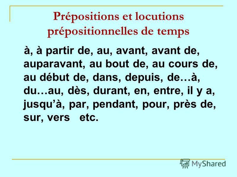 Prépositions et locutions prépositionnelles de temps à, à partir de, au, avant, avant de, auparavant, au bout de, au cours de, au début de, dans, depuis, de…à, du…au, dès, durant, en, entre, il y a, jusquà, par, pendant, pour, près de, sur, vers etc.
