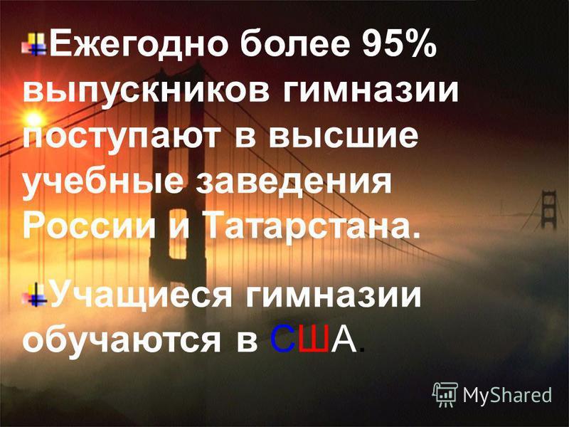 Ежегодно более 95% выпускников гимназии поступают в высшие учебные заведения России и Татарстана. Учащиеся гимназии обучаются в США.