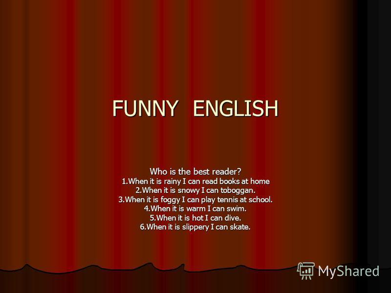 FUNNY ENGLISH Who is the best reader? 1.When it is rainy I can read books at home 2.When it is snowy I can toboggan. 3.When it is foggy I can play tennis at school. 4.When it is warm I can swim. 5.When it is hot I can dive. 6.When it is slippery I ca