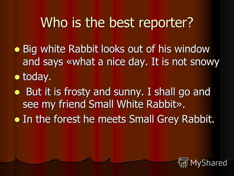 Who is the best reporter? Big white Rabbit looks out of his window and says «what a nice day. It is not snowy Big white Rabbit looks out of his window and says «what a nice day. It is not snowy today. today. But it is frosty and sunny. I shall go and