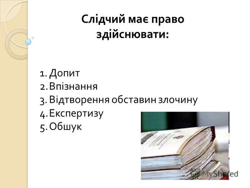 Слідчий має право здійснювати: 1.Допит 2.Впізнання 3.Відтворення обставин злочину 4.Експертизу 5.Обшук