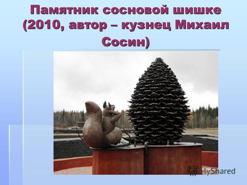 Памятник сосновой шишке (2010, автор – кузнец Михаил Сосин)