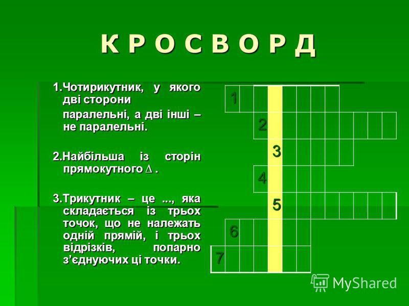 К Р О С В О Р Д 1.Чотирикутник, у якого дві сторони паралельні, а дві інші – не паралельні. паралельні, а дві інші – не паралельні. 2.Найбільша із сторін прямокутного. 3.Трикутник – це..., яка складається із трьох точок, що не належать одній прямій,