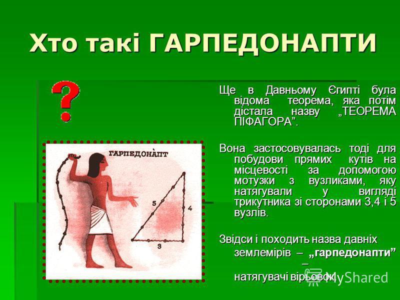 Хто такі ГАРПЕДОНАПТИ Ще в Давньому Єгипті була відома теорема, яка потім дістала назву ТЕОРЕМА ПІФАГОРА. Вона застосовувалась тоді для побудови прямих кутів на місцевості за допомогою мотузки з вузликами, яку натягували у вигляді трикутника зі сторо
