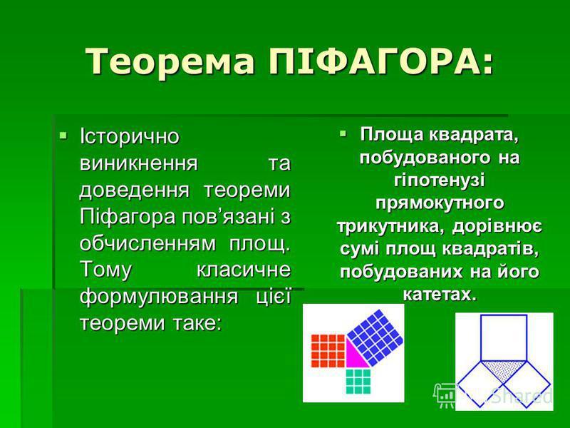 Теорема ПІФАГОРА: Історично виникнення та доведення теореми Піфагора повязані з обчисленням площ. Тому класичне формулювання цієї теореми таке: Історично виникнення та доведення теореми Піфагора повязані з обчисленням площ. Тому класичне формулювання