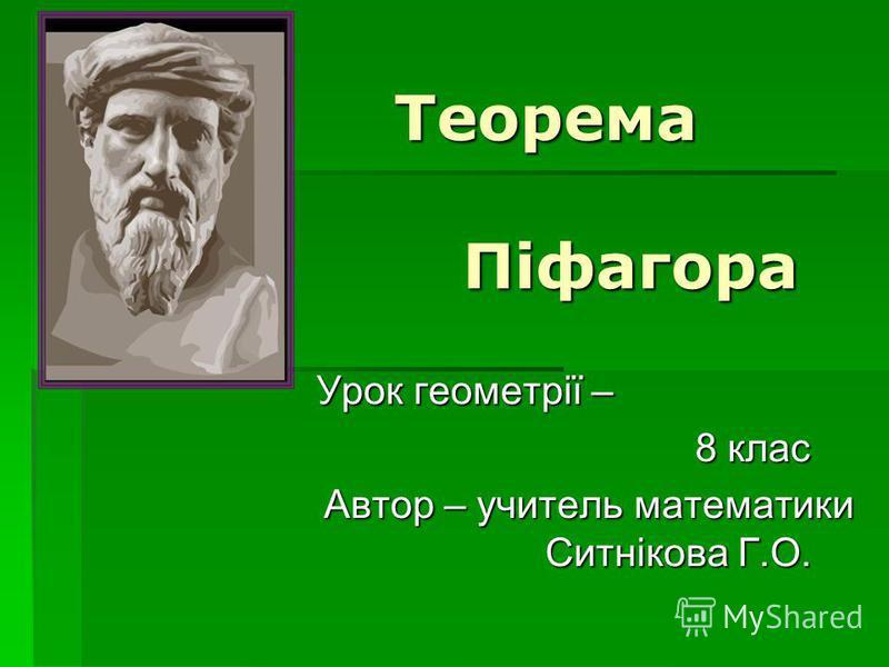 Теорема Піфагора Урок геометрії – 8 клас Автор – учитель математики Ситнікова Г.О.