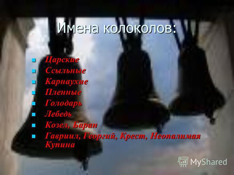 Имена колоколов: Царские Ссыльные Карнаухие Пленные Голодарь Лебедь Козел, Баран Гавриил, Георгий, Крест, Неопалимая Купина