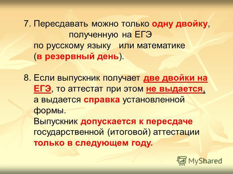7. Пересдавать можно только одну двойку, полученную на ЕГЭ по русскому языку или математике (в резервный день). 8. Если выпускник получает две двойки на ЕГЭ, то аттестат при этом не выдается, а выдается справка установленной формы. Выпускник допускае
