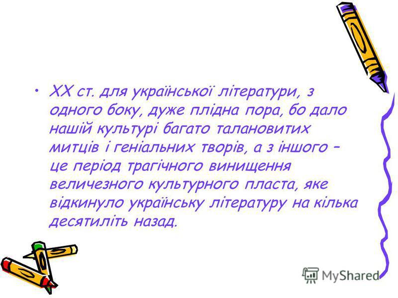 XX ст. для української літератури, з одного боку, дуже плідна пора, бо дало нашій культурі багато талановитих митців і геніальних творів, а з іншого – це період трагічного винищення величезного культурного пласта, яке відкинуло українську літературу