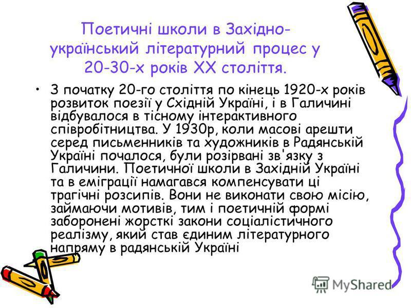 Поетичні школи в Західно- український літературний процес у 20-30-х років XX століття. З початку 20-го століття по кінець 1920-х років розвиток поезії у Східній Україні, і в Галичині відбувалося в тісному інтерактивного співробітництва. У 1930р, коли