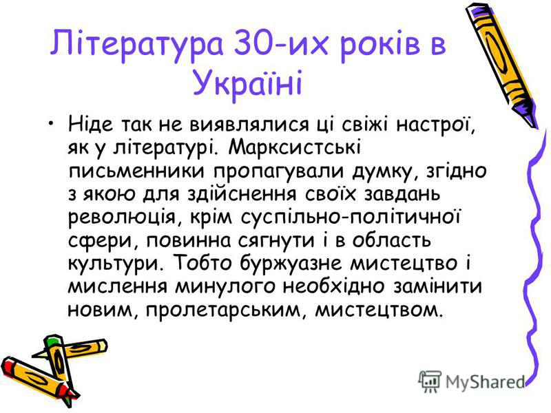 Література 30-их років в Україні Ніде так не виявлялися ці свіжі настрої, як у літературі. Марксистські письменники пропагували думку, згідно з якою для здійснення своїх завдань революція, крім суспільно-політичної сфери, повинна сягнути і в область