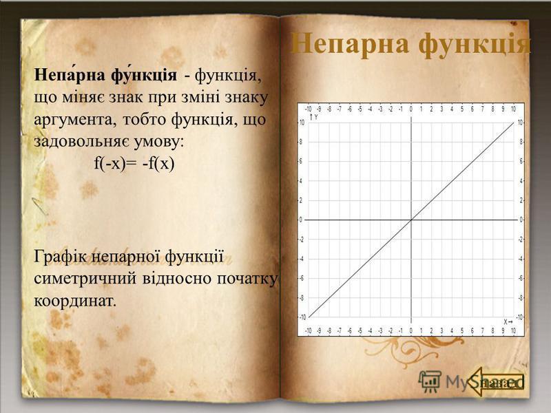 Непарна функція Непа́рна фу́нкція - функція, що міняє знак при зміні знаку аргумента, тобто функція, що задовольняє умову: f(-x)= -f(x) Графік непарної функції симетричний відносно початку координат. назад