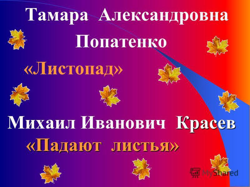 Красев «Падают листья» Михаил Иванович Красев «Падают листья» Тамара Александровна Попатенко «Листопад»