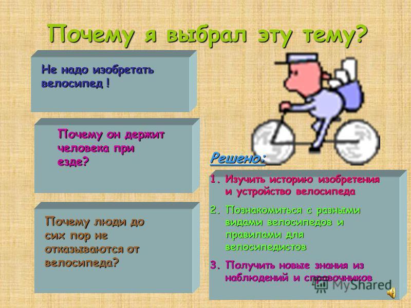 Почему я выбрал эту тему? Не надо изобретать велосипед ! Почему он держит человека при езде? Почему люди до сих пор не отказываются от велосипеда? Решено: 1. Изучить историю изобретения и устройство велосипеда 2. Познакомиться с разными видами велоси