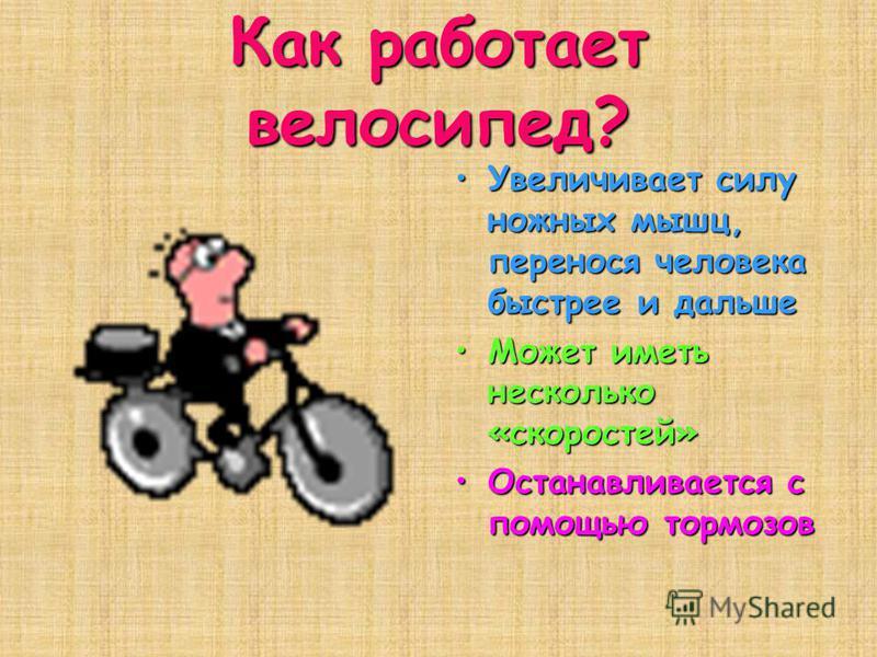 Как работает велосипед? Увеличивает силу ножных мышц, перенося человека быстрее и дальше Увеличивает силу ножных мышц, перенося человека быстрее и дальше Может иметь несколько «скоростей»Может иметь несколько «скоростей» Останавливается с помощью тор