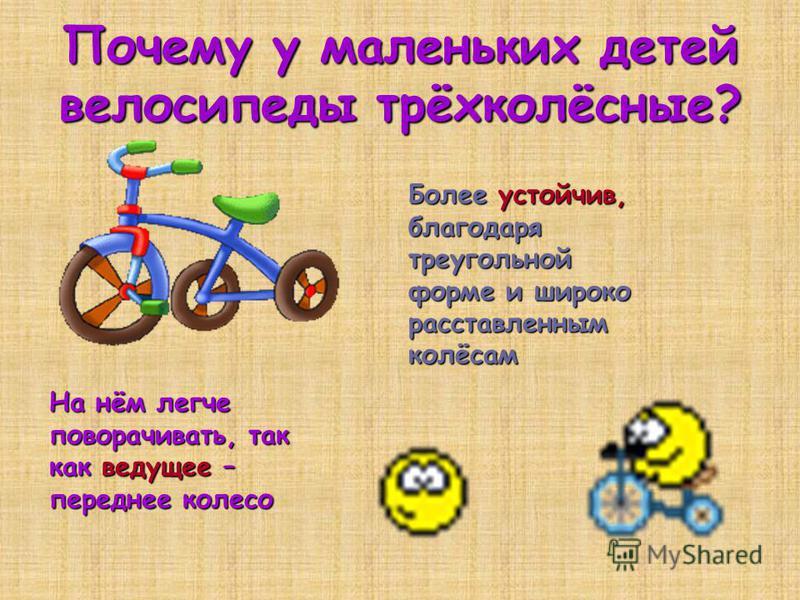 Почему у маленьких детей велосипеды трёхколёсные? Более устойчив, благодаря треугольной форме и широко расставленным колёсам На нём легче поворачивать, так как ведущее – переднее колесо