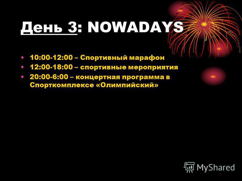 День 3: NOWADAYS 10:00-12:00 – Спортивный марафон 12:00-18:00 – спортивные мероприятия 20:00-6:00 – концертная программа в Спорткомплексе «Олимпийский»