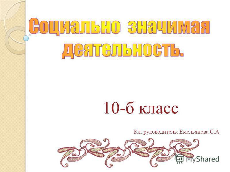 10-б класс Кл. руководитель: Емельянова С.А.