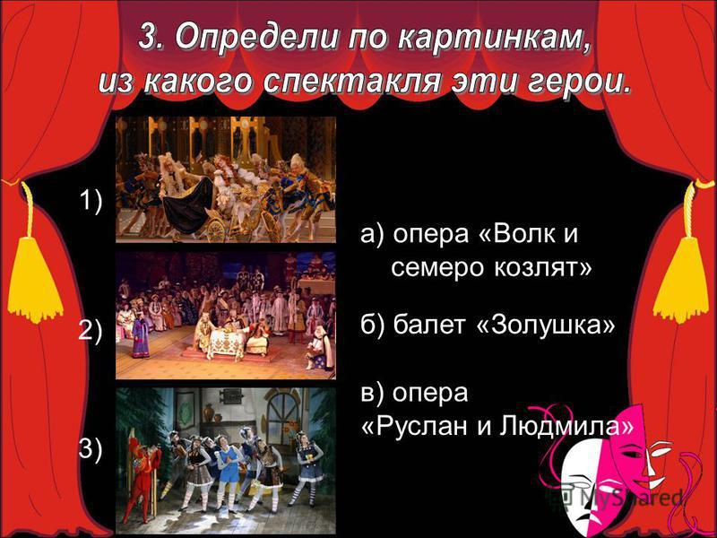 1) 2) 3) а) опера «Волк и семеро козлят» б) балет «Золушка» в) опера «Руслан и Людмила»
