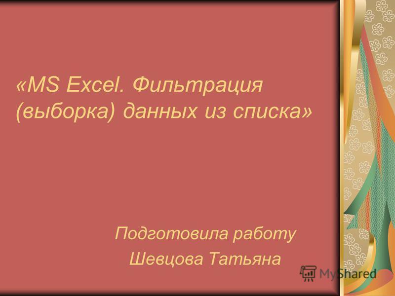 «MS Excel. Фильтрация (выборка) данных из списка» Подготовила работу Шевцова Татьяна