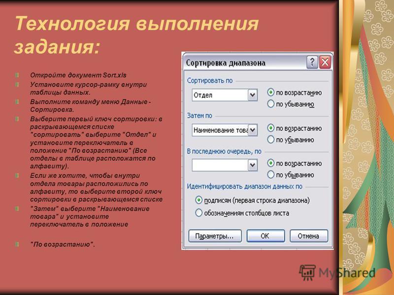 Технология выполнения задания: Откройте документ Sort.xls Установите курсор-рамку внутри таблицы данных. Выполните команду меню Данные - Сортировка. Выберите первый ключ сортировки: в раскрывающемся списке