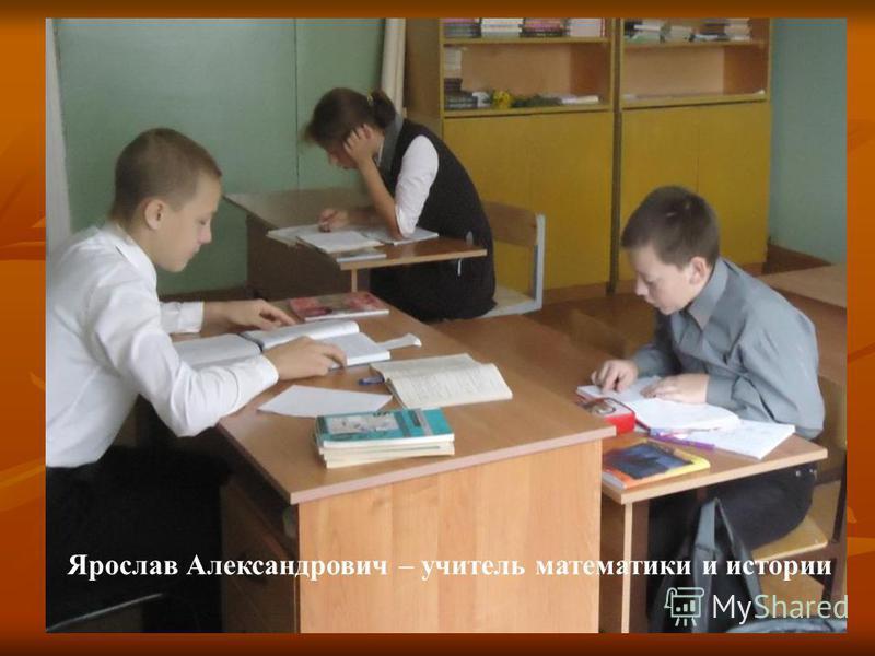 Ярослав Александрович – учитель математики и истории