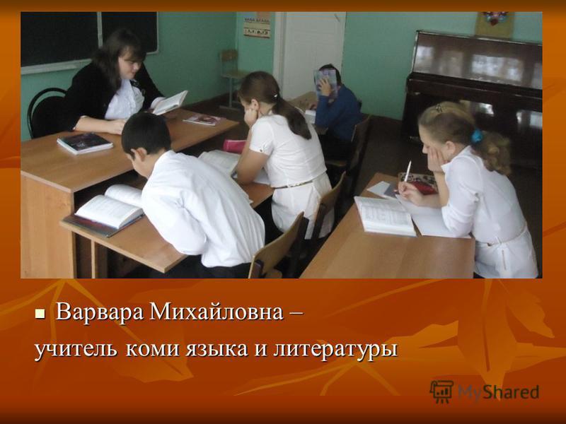 Варвара Михайловна – Варвара Михайловна – учитель коми языка и литературы
