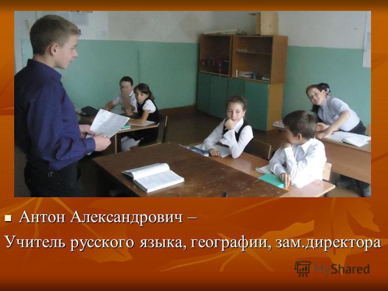 Антон Александрович – Антон Александрович – Учитель русского языка, географии, зам.директора
