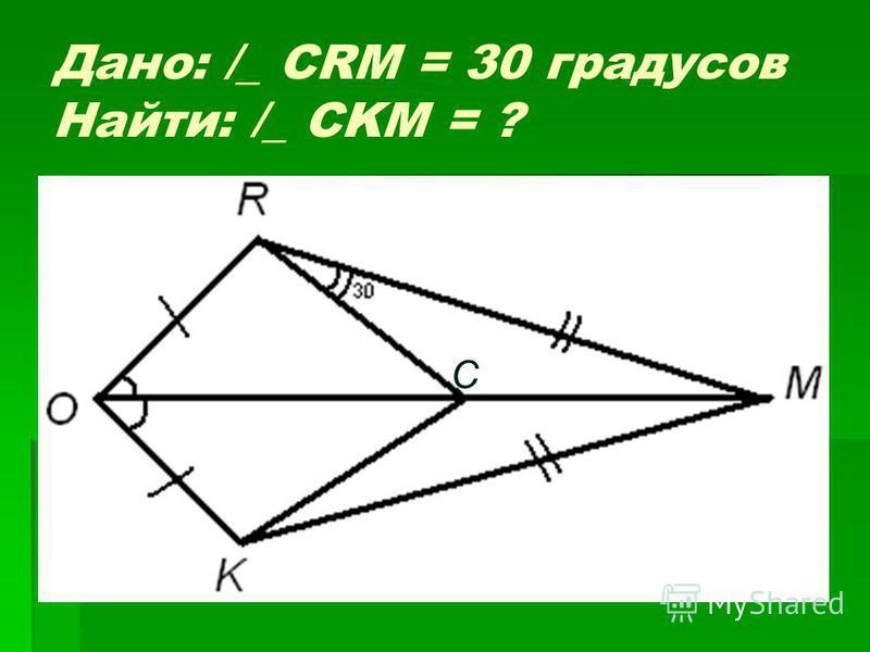 Дано: /_ CRM = 30 градусов Найти: /_ CKM = ? С