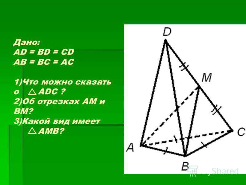 Дано: AD = BD = CD AB = BC = AC 1)Что можно сказать о ADC ? 2)Об отрезках AM и BM? 3)Какой вид имеет AMB?